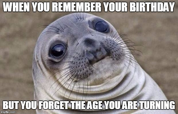 Awkward Moment Sealion Meme | WHEN YOU REMEMBER YOUR BIRTHDAY BUT YOU FORGET THE AGE YOU ARE TURNING | image tagged in memes,awkward moment sealion | made w/ Imgflip meme maker