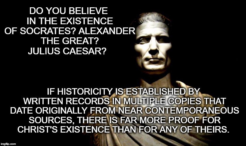 DO YOU BELIEVE IN THE EXISTENCE OF SOCRATES? ALEXANDER THE GREAT? JULIUS CAESAR? IF HISTORICITY IS ESTABLISHED BY WRITTEN RECORDS IN MULTIPL | image tagged in caesar | made w/ Imgflip meme maker