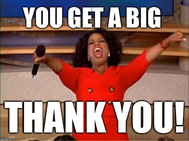 Oprah You Get A Meme | YOU GET A BIG THANK YOU! | image tagged in memes,oprah you get a | made w/ Imgflip meme maker