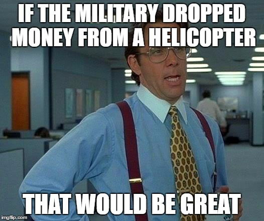 That Would Be Great Meme | IF THE MILITARY DROPPED MONEY FROM A HELICOPTER THAT WOULD BE GREAT | image tagged in memes,that would be great | made w/ Imgflip meme maker