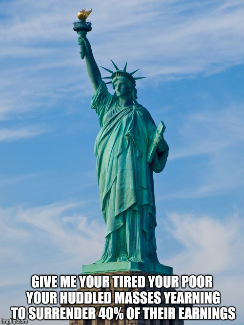 statue of liberty |  GIVE ME YOUR TIRED YOUR POOR YOUR HUDDLED MASSES YEARNING TO SURRENDER 40% OF THEIR EARNINGS | image tagged in statue of liberty | made w/ Imgflip meme maker