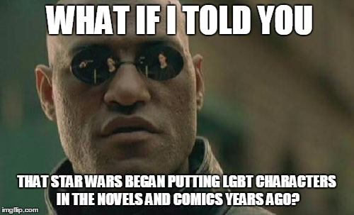 Matrix Morpheus Meme | WHAT IF I TOLD YOU THAT STAR WARS BEGAN PUTTING LGBT CHARACTERS IN THE NOVELS AND COMICS YEARS AGO? | image tagged in memes,matrix morpheus | made w/ Imgflip meme maker
