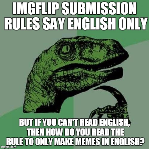 Philosoraptor Meme | IMGFLIP SUBMISSION RULES SAY ENGLISH ONLY BUT IF YOU CAN'T READ ENGLISH, THEN HOW DO YOU READ THE RULE TO ONLY MAKE MEMES IN ENGLISH? | image tagged in memes,philosoraptor | made w/ Imgflip meme maker