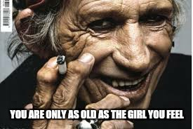YOU ARE ONLY AS OLD AS THE GIRL YOU FEEL | made w/ Imgflip meme maker