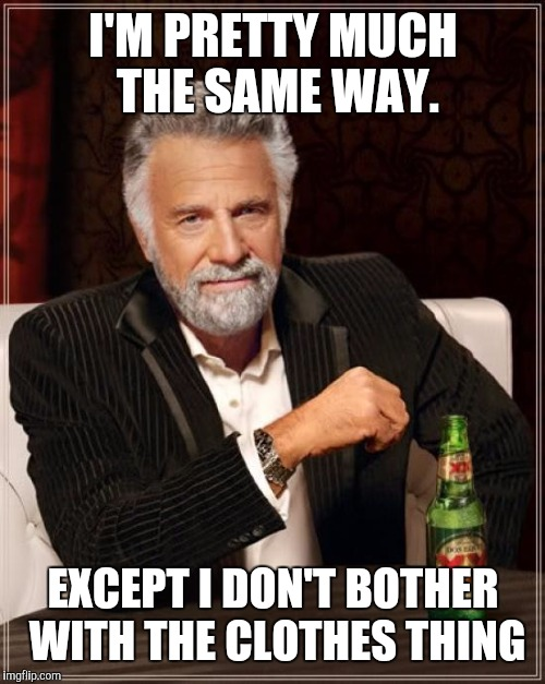 The Most Interesting Man In The World Meme | I'M PRETTY MUCH THE SAME WAY. EXCEPT I DON'T BOTHER WITH THE CLOTHES THING | image tagged in memes,the most interesting man in the world | made w/ Imgflip meme maker