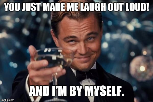 Leonardo Dicaprio Cheers Meme | YOU JUST MADE ME LAUGH OUT LOUD! AND I'M BY MYSELF. | image tagged in memes,leonardo dicaprio cheers | made w/ Imgflip meme maker