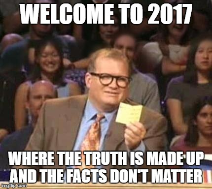 Drew Carey | WELCOME TO 2017 WHERE THE TRUTH IS MADE UP AND THE FACTS DON'T MATTER | image tagged in drew carey | made w/ Imgflip meme maker
