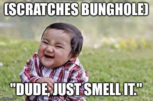 "Evil Toddler Meme | (SCRATCHES BUNGHOLE) ""DUDE, JUST SMELL IT."" 