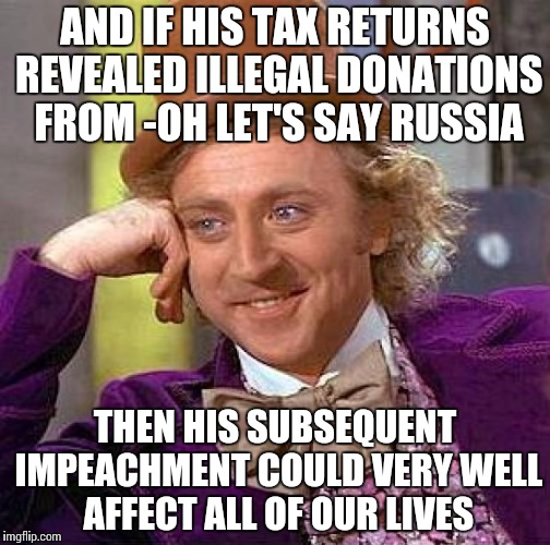 Creepy Condescending Wonka Meme | AND IF HIS TAX RETURNS REVEALED ILLEGAL DONATIONS FROM -OH LET'S SAY RUSSIA THEN HIS SUBSEQUENT IMPEACHMENT COULD VERY WELL AFFECT ALL OF OU | image tagged in memes,creepy condescending wonka | made w/ Imgflip meme maker
