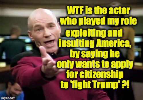 Picard Wtf Meme | WTF is the actor who played my role exploiting and insulting America, by saying he only wants to apply for citizenship to 'fight Trump' ?! | image tagged in memes,picard wtf | made w/ Imgflip meme maker