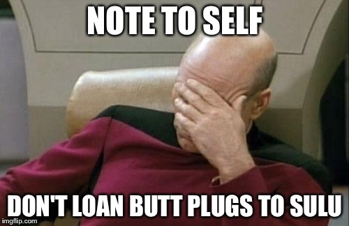 Captain Picard Facepalm Meme | NOTE TO SELF DON'T LOAN BUTT PLUGS TO SULU | image tagged in memes,captain picard facepalm | made w/ Imgflip meme maker