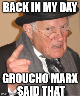 Back In My Day Meme | BACK IN MY DAY GROUCHO MARX SAID THAT | image tagged in memes,back in my day | made w/ Imgflip meme maker