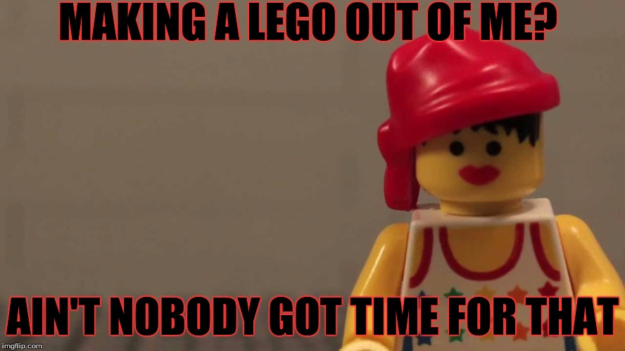 Little Did She Know! LEGO Week A juicydeath1025 Event! | MAKING A LEGO OUT OF ME? AIN'T NOBODY GOT TIME FOR THAT | image tagged in memes,funny,lego,lego week,juicydeath1025,aint nobody got time for that | made w/ Imgflip meme maker