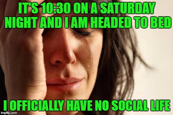 At least I have you guys!!  | IT'S 10:30 ON A SATURDAY NIGHT AND I AM HEADED TO BED I OFFICIALLY HAVE NO SOCIAL LIFE | image tagged in memes,first world problems | made w/ Imgflip meme maker