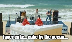 layer cake... cake by the ocean.... | made w/ Imgflip meme maker