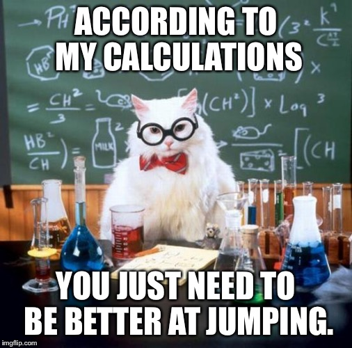 ACCORDING TO MY CALCULATIONS YOU JUST NEED TO BE BETTER AT JUMPING. | made w/ Imgflip meme maker