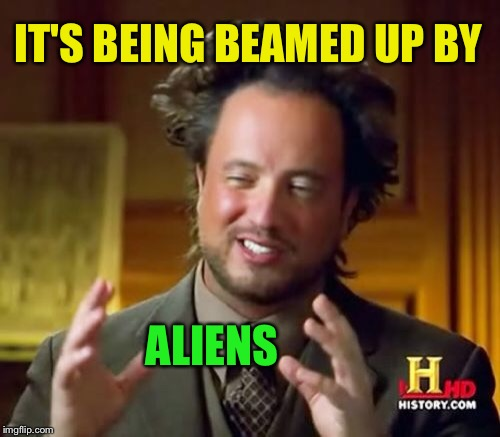 Ancient Aliens Meme | IT'S BEING BEAMED UP BY ALIENS | image tagged in memes,ancient aliens | made w/ Imgflip meme maker