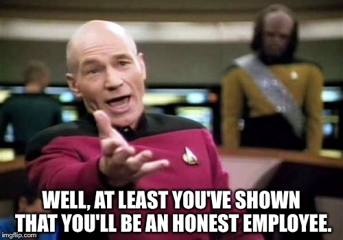 Picard Wtf Meme | WELL, AT LEAST YOU'VE SHOWN THAT YOU'LL BE AN HONEST EMPLOYEE. | image tagged in memes,picard wtf | made w/ Imgflip meme maker