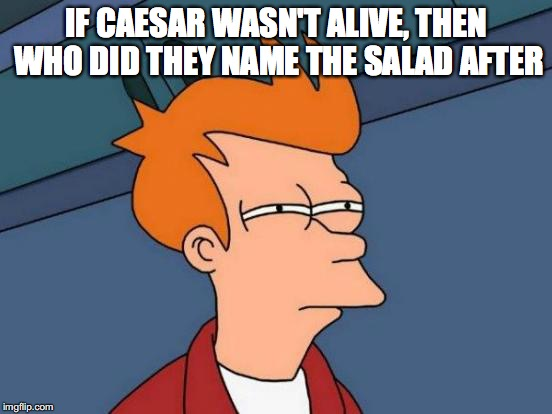 Futurama Fry Meme | IF CAESAR WASN'T ALIVE, THEN WHO DID THEY NAME THE SALAD AFTER | image tagged in memes,futurama fry | made w/ Imgflip meme maker