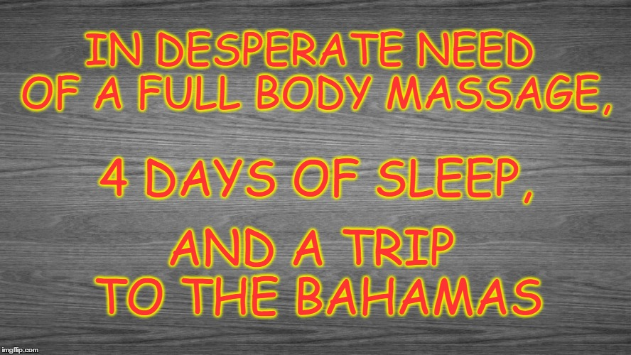 In Need Of.. | IN DESPERATE NEED OF A FULL BODY MASSAGE, AND A TRIP TO THE BAHAMAS 4 DAYS OF SLEEP, | image tagged in free massage,sleep,bahama vaction | made w/ Imgflip meme maker