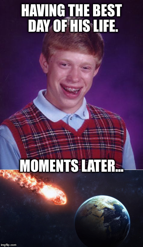 Having the best day of his life. | HAVING THE BEST DAY OF HIS LIFE. MOMENTS LATER... | image tagged in bad luck brian,meteor,flaming rock,catastrophe | made w/ Imgflip meme maker