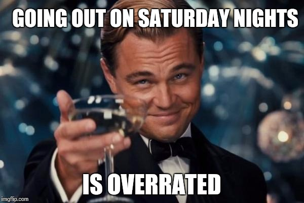 Leonardo Dicaprio Cheers Meme | GOING OUT ON SATURDAY NIGHTS IS OVERRATED | image tagged in memes,leonardo dicaprio cheers | made w/ Imgflip meme maker