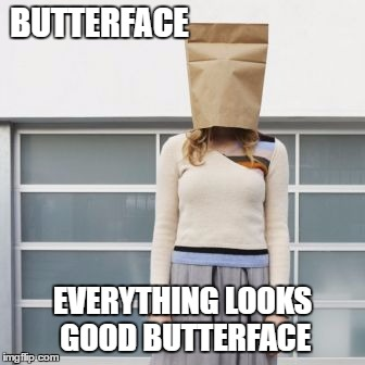 Ugly people need sex too | BUTTERFACE EVERYTHING LOOKS GOOD BUTTERFACE | image tagged in ugly girl | made w/ Imgflip meme maker