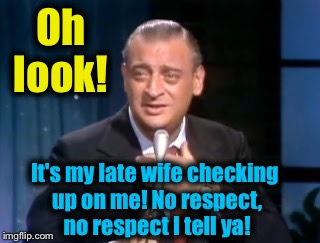 Oh look! It's my late wife checking up on me! No respect, no respect I tell ya! | made w/ Imgflip meme maker