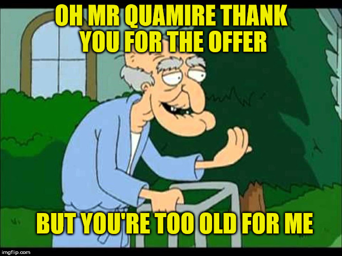 OH MR QUAMIRE THANK YOU FOR THE OFFER BUT YOU'RE TOO OLD FOR ME | made w/ Imgflip meme maker