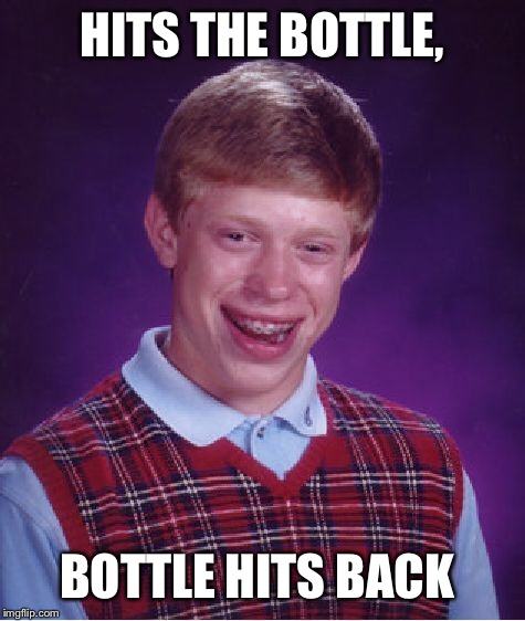 Bad Luck Brian Meme | HITS THE BOTTLE, BOTTLE HITS BACK | image tagged in memes,bad luck brian | made w/ Imgflip meme maker