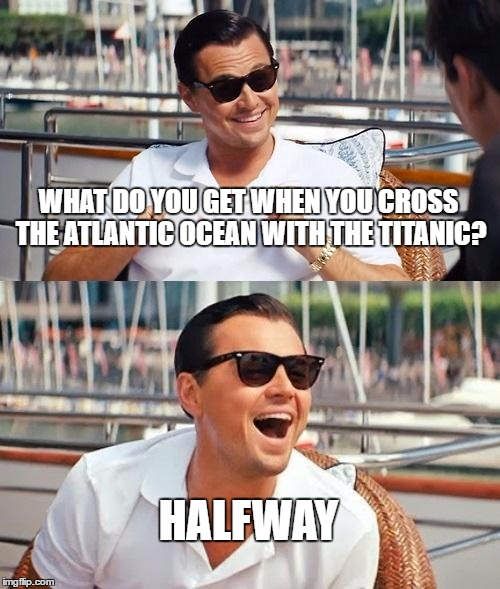 Leonardo Dicaprio Wolf Of Wall Street Meme | WHAT DO YOU GET WHEN YOU CROSS THE ATLANTIC OCEAN WITH THE TITANIC? HALFWAY | image tagged in memes,leonardo dicaprio wolf of wall street | made w/ Imgflip meme maker