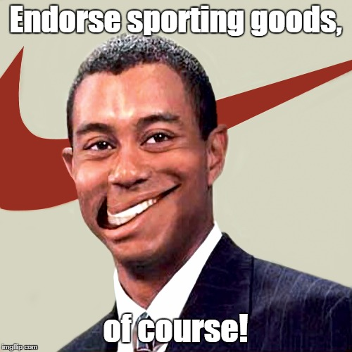 Endorse sporting goods, of course! | made w/ Imgflip meme maker