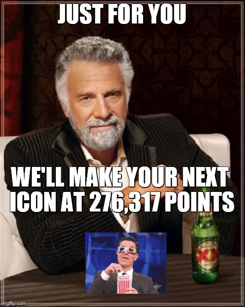 The Most Interesting Man In The World Meme | JUST FOR YOU WE'LL MAKE YOUR NEXT ICON AT 276,317 POINTS | image tagged in memes,the most interesting man in the world | made w/ Imgflip meme maker