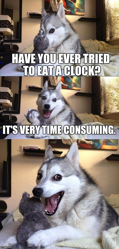 Bad Pun Dog Meme | HAVE YOU EVER TRIED TO EAT A CLOCK? IT'S VERY TIME CONSUMING. | image tagged in memes,bad pun dog | made w/ Imgflip meme maker