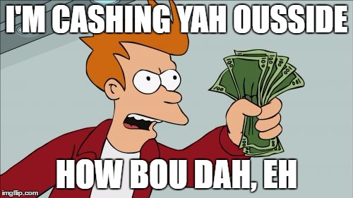 Trying to keep up with latest trends like | I'M CASHING YAH OUSSIDE HOW BOU DAH, EH | image tagged in memes,shut up and take my money fry | made w/ Imgflip meme maker