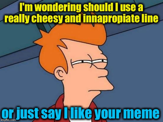 Futurama Fry Meme | I'm wondering should I use a really cheesy and innapropiate line or just say I like your meme | image tagged in memes,futurama fry | made w/ Imgflip meme maker