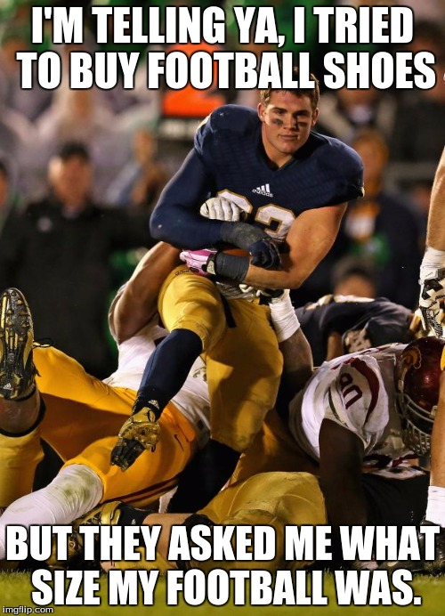 Photogenic College Football Player Meme | I'M TELLING YA, I TRIED TO BUY FOOTBALL SHOES BUT THEY ASKED ME WHAT SIZE MY FOOTBALL WAS. | image tagged in memes,photogenic college football player | made w/ Imgflip meme maker