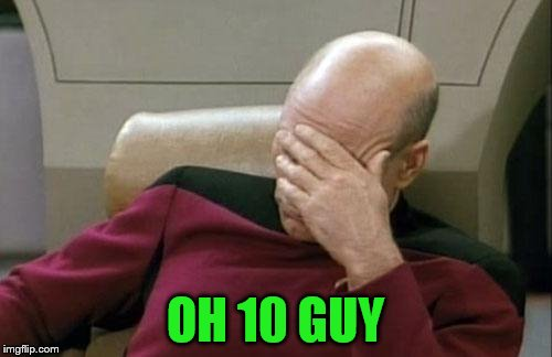 Captain Picard Facepalm Meme | OH 10 GUY | image tagged in memes,captain picard facepalm | made w/ Imgflip meme maker