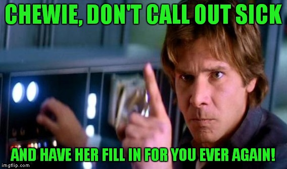 CHEWIE, DON'T CALL OUT SICK AND HAVE HER FILL IN FOR YOU EVER AGAIN! | made w/ Imgflip meme maker
