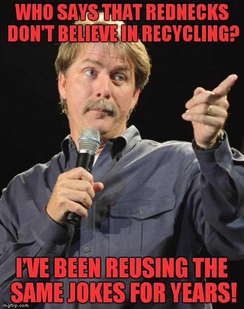 I own four of his CDs and they're all the same! | WHO SAYS THAT REDNECKS DON'T BELIEVE IN RECYCLING? I'VE BEEN REUSING THE SAME JOKES FOR YEARS! | image tagged in jeff foxworthy,recycling,rip off | made w/ Imgflip meme maker