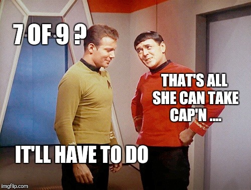 7 OF 9 ? THAT'S ALL SHE CAN TAKE CAP'N .... IT'LL HAVE TO DO | made w/ Imgflip meme maker