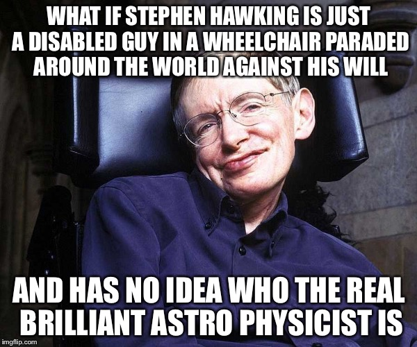 WHAT IF STEPHEN HAWKING IS JUST A DISABLED GUY IN A WHEELCHAIR PARADED AROUND THE WORLD AGAINST HIS WILL AND HAS NO IDEA WHO THE REAL BRILLI | image tagged in stephen hawking | made w/ Imgflip meme maker