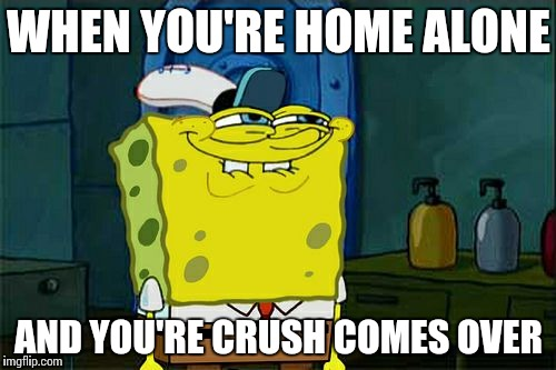 Dont You Squidward Meme | WHEN YOU'RE HOME ALONE AND YOU'RE CRUSH COMES OVER | image tagged in memes,dont you squidward | made w/ Imgflip meme maker