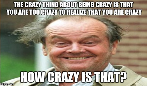 It's just crazy | THE CRAZY THING ABOUT BEING CRAZY IS THAT YOU ARE TOO CRAZY TO REALIZE THAT YOU ARE CRAZY HOW CRAZY IS THAT? | image tagged in memes | made w/ Imgflip meme maker