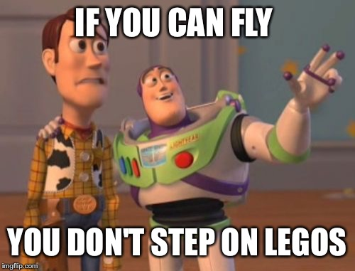 X, X Everywhere Meme | IF YOU CAN FLY YOU DON'T STEP ON LEGOS | image tagged in memes,x x everywhere,lego week | made w/ Imgflip meme maker