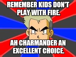 Professor Oak | REMEMBER KIDS DON'T PLAY WITH FIRE. AH CHARMANDER AN EXCELLENT CHOICE. | image tagged in memes,professor oak | made w/ Imgflip meme maker
