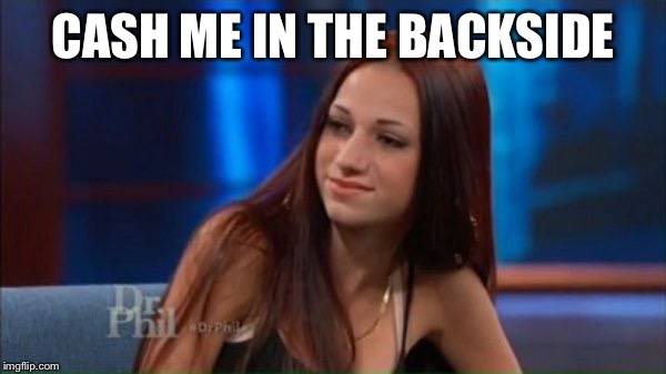 CASH ME IN THE BACKSIDE | made w/ Imgflip meme maker