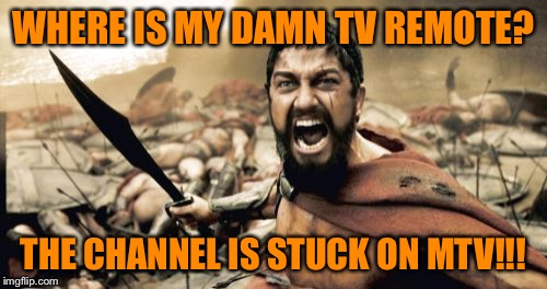 This is THE LIVING ROOM!!! | WHERE IS MY DAMN TV REMOTE? THE CHANNEL IS STUCK ON MTV!!! | image tagged in memes,sparta leonidas,tv remote,lost for eternity,technology has betrayed me once again | made w/ Imgflip meme maker