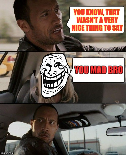 The Rock Driving Meme | YOU KNOW, THAT WASN'T A VERY NICE THING TO SAY YOU MAD BRO | image tagged in memes,the rock driving | made w/ Imgflip meme maker