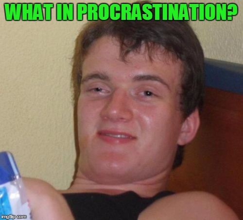 10 Guy Meme | WHAT IN PROCRASTINATION? | image tagged in memes,10 guy | made w/ Imgflip meme maker